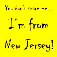 YOU DON'T SCARE ME….I'M FROM NEW JERSEY ;)