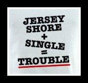 JERSEY SHORE+SINGLE =TROUBLE