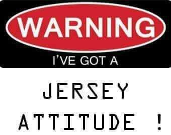 Warning!! I've got a Jersey Attitude