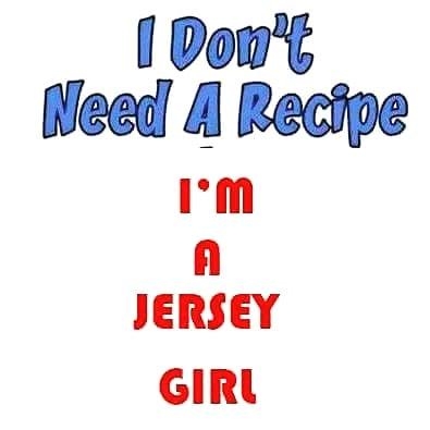 I Don't Need a Recipe ..I'm a Jersey Girl