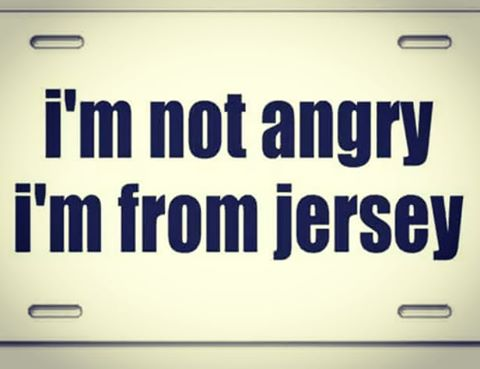 I'M NOT ANGRY… I'M FROM JERSEY