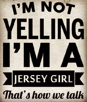 I'M NOT YELLING I'M A JERSEY GIRL