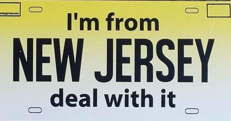 I'm from New Jersey .. Deal with it !!!